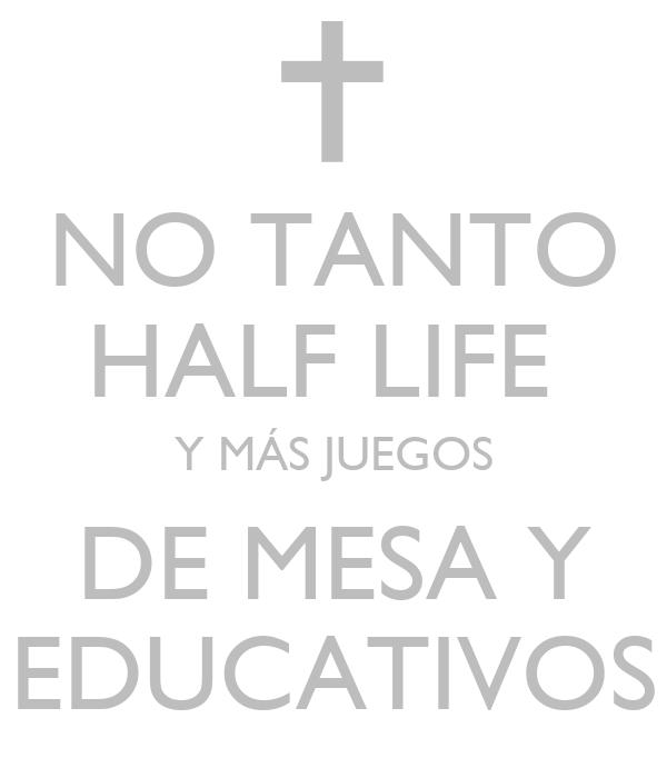 NO TANTO HALF LIFE  Y MÁS JUEGOS DE MESA Y EDUCATIVOS