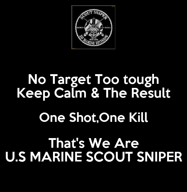 No Target Too tough Keep Calm & The Result One Shot,One Kill That's We Are U.S MARINE SCOUT SNIPER