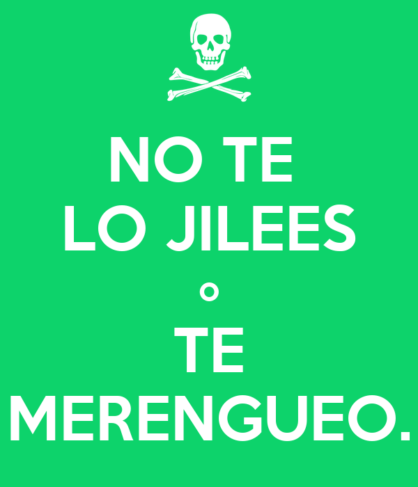 NO TE  LO JILEES o TE MERENGUEO.