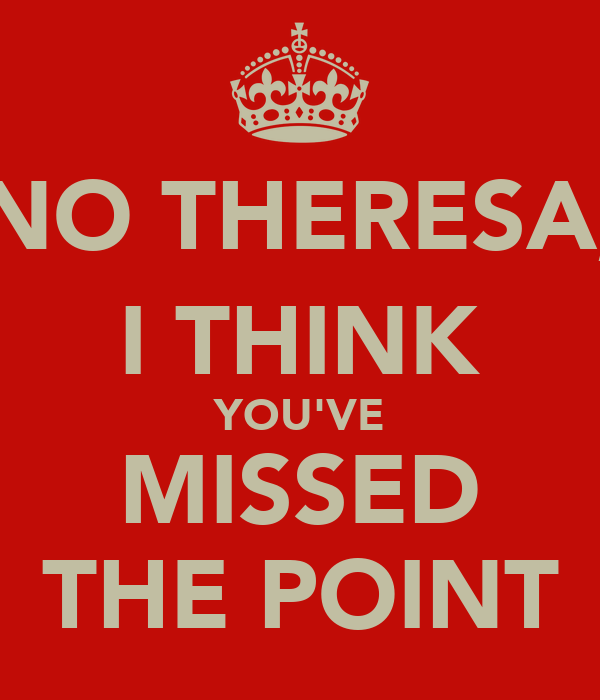 NO THERESA, I THINK YOU'VE MISSED THE POINT