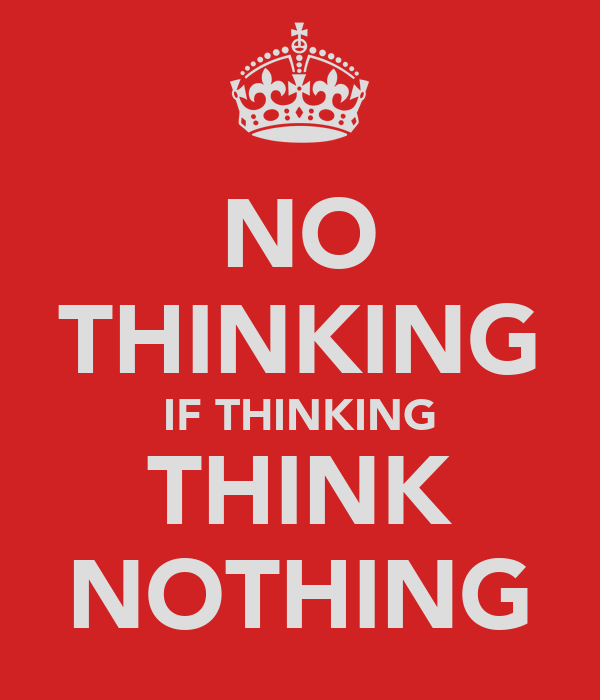 NO THINKING IF THINKING THINK NOTHING