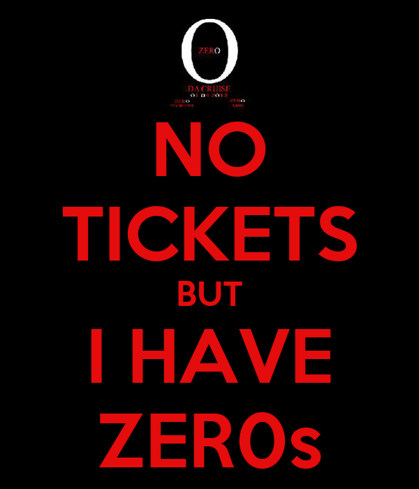 NO TICKETS BUT I HAVE ZER0s