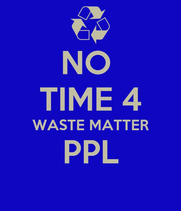 NO  TIME 4 WASTE MATTER PPL