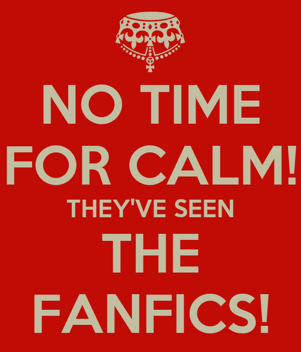 NO TIME FOR CALM! THEY'VE SEEN THE FANFICS!
