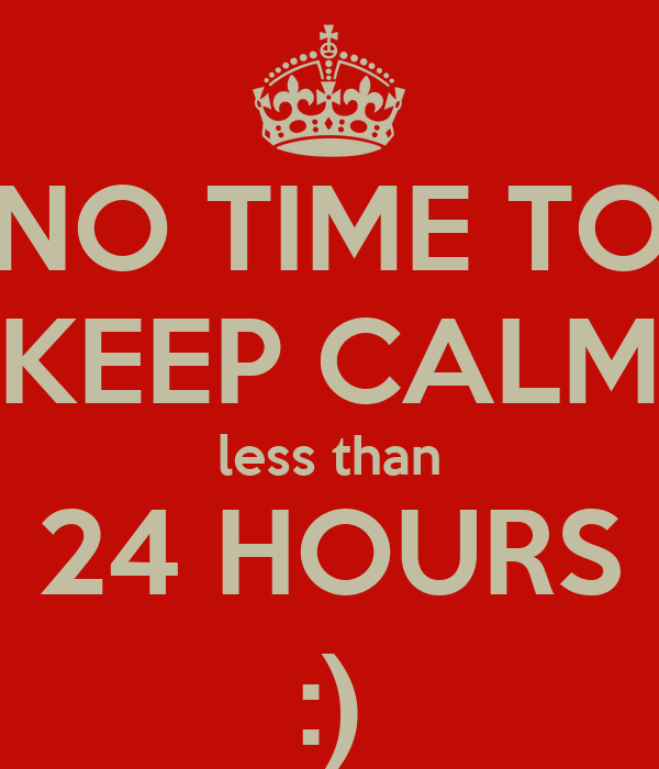 NO TIME TO KEEP CALM less than 24 HOURS :)