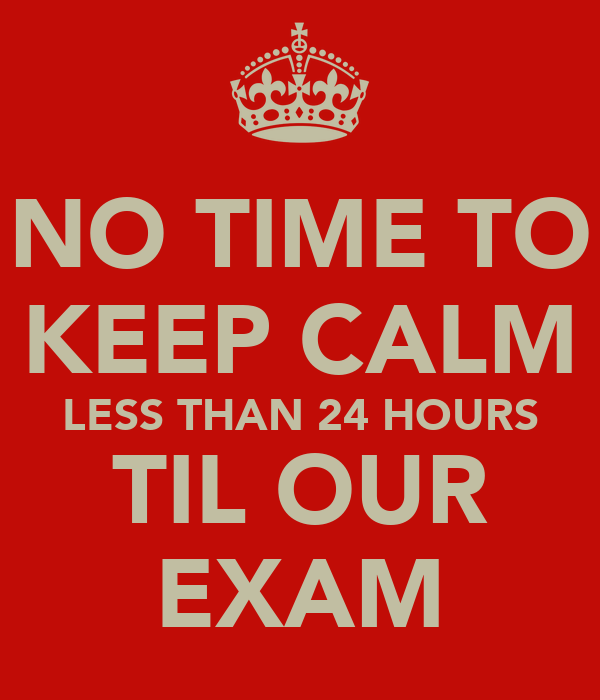 NO TIME TO KEEP CALM LESS THAN 24 HOURS TIL OUR EXAM