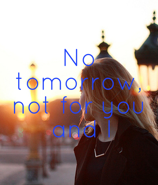 No  tomorrow,  not for you  and I
