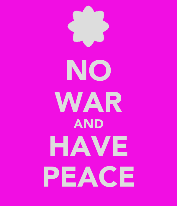 NO WAR AND HAVE PEACE