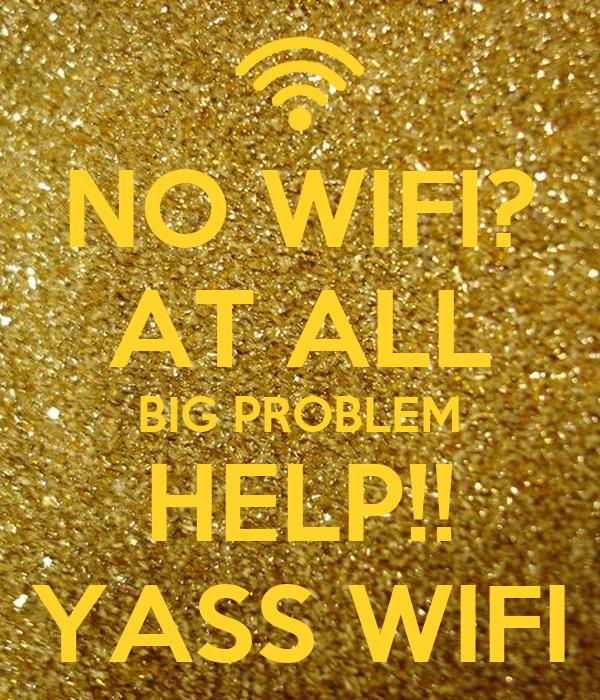 NO WIFI? AT ALL BIG PROBLEM HELP!! YASS WIFI