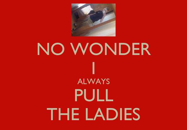 NO WONDER I ALWAYS PULL THE LADIES
