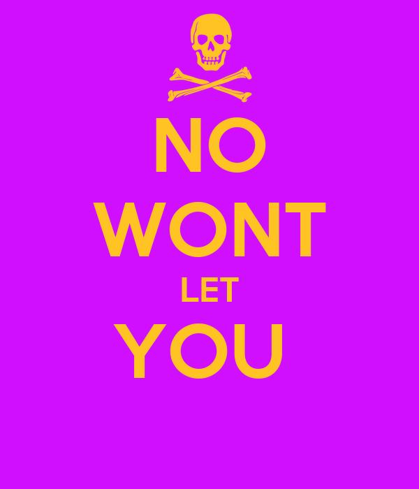 NO WONT LET YOU
