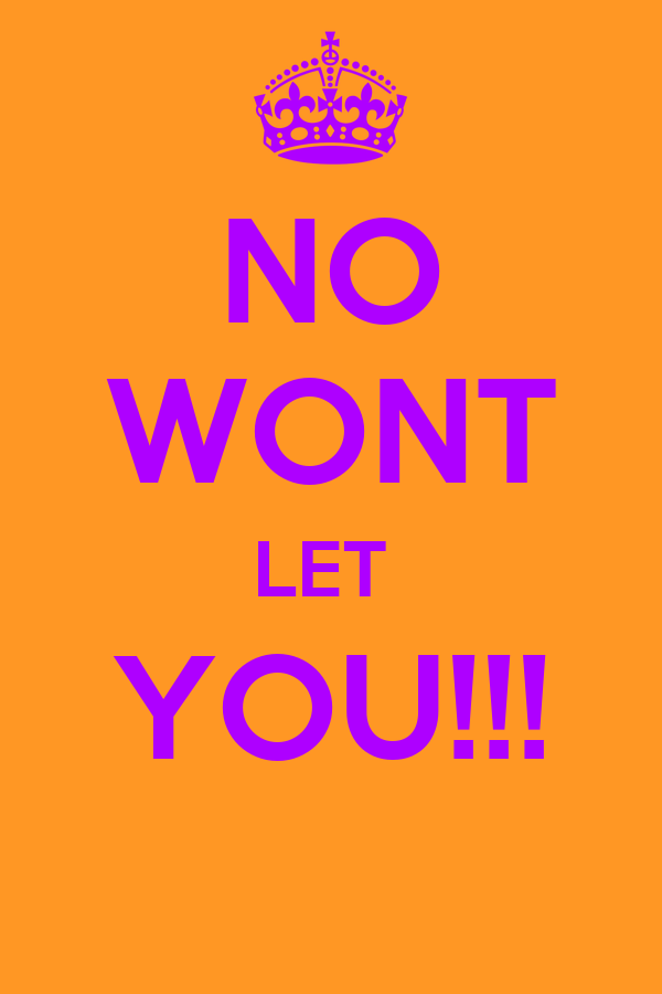 NO WONT LET  YOU!!!