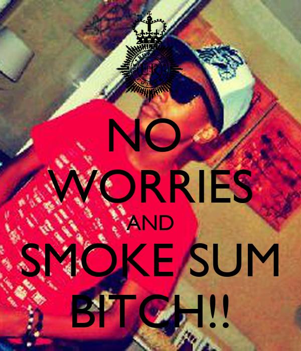 NO  WORRIES AND  SMOKE SUM  BITCH!!