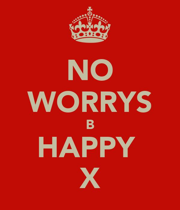 NO WORRYS B HAPPY  X