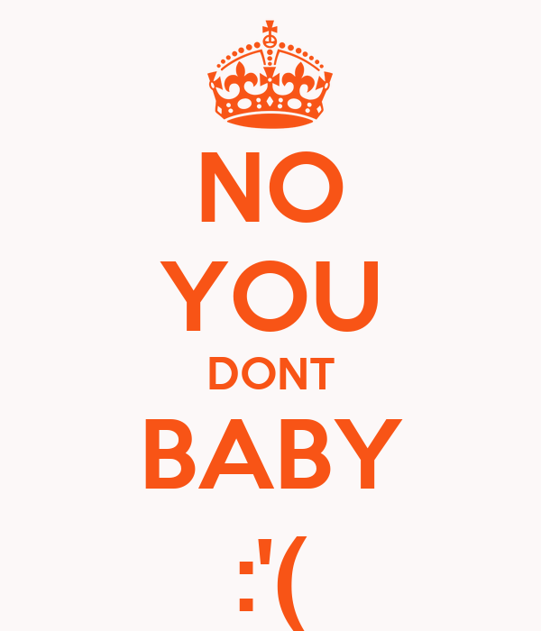 NO YOU DONT BABY :'(