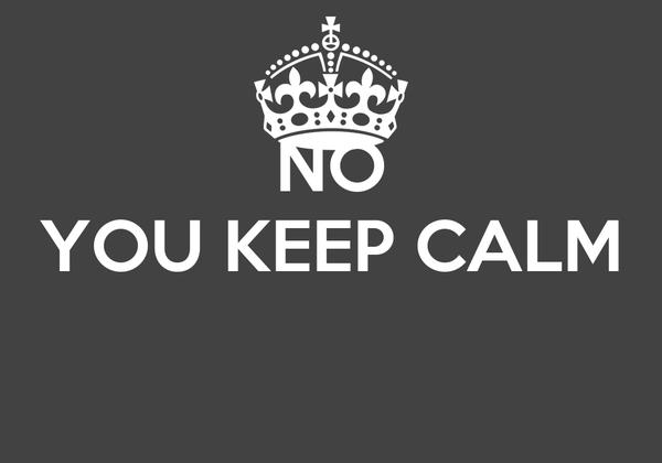 NO YOU KEEP CALM