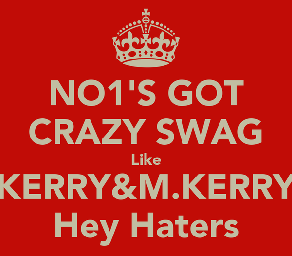 NO1'S GOT CRAZY SWAG Like KERRY&M.KERRY Hey Haters