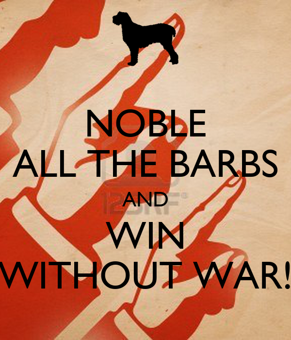 NOBLE ALL THE BARBS AND WIN WITHOUT WAR!