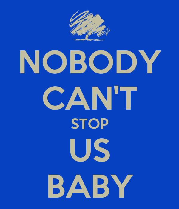 NOBODY CAN'T STOP US BABY