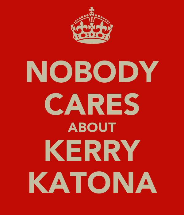 NOBODY CARES ABOUT KERRY KATONA