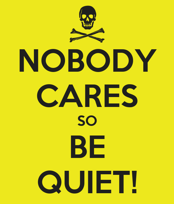 NOBODY CARES SO BE QUIET!