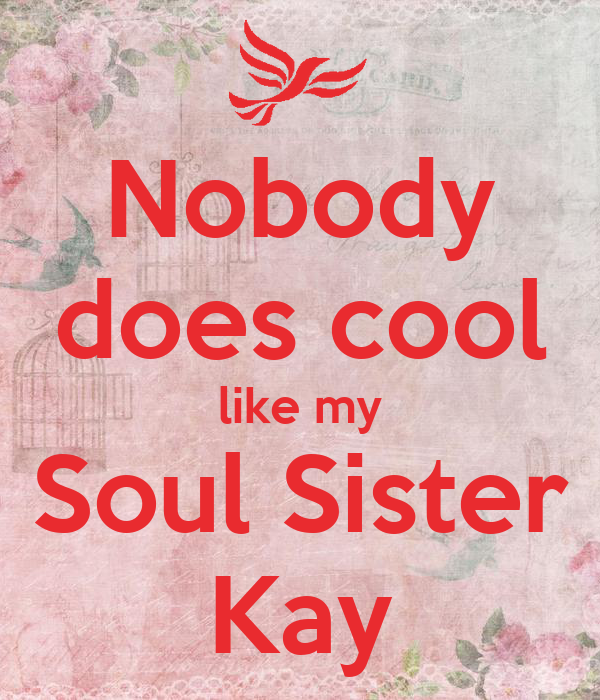 Nobody does cool like my Soul Sister Kay