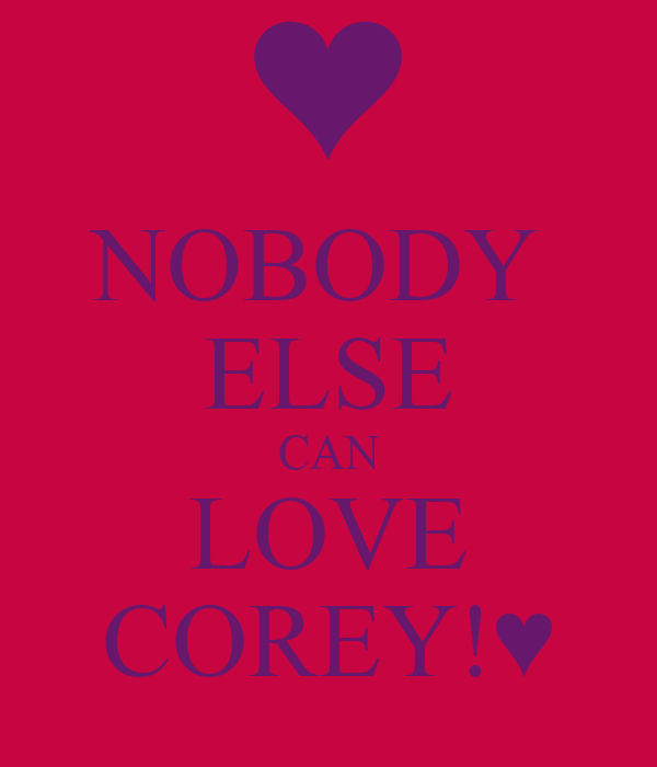 NOBODY  ELSE CAN LOVE COREY!♥
