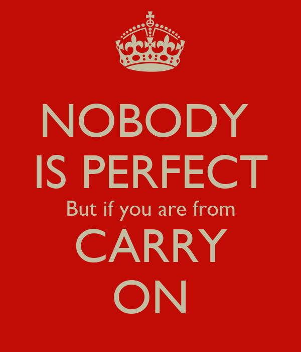 NOBODY  IS PERFECT But if you are from CARRY ON