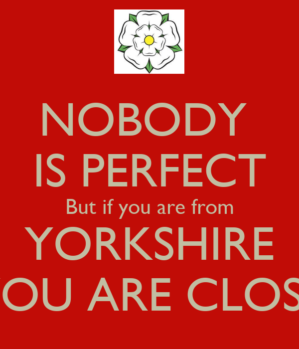 NOBODY  IS PERFECT But if you are from YORKSHIRE YOU ARE CLOSE