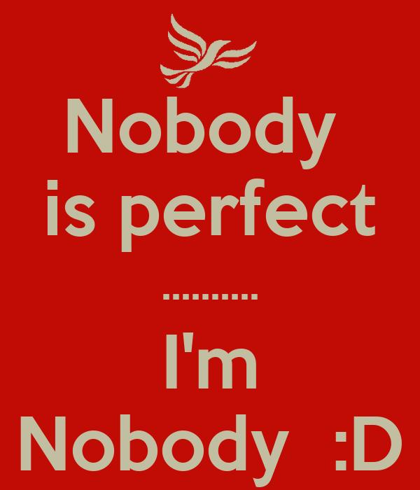 Nobody  is perfect .......... I'm Nobody  :D