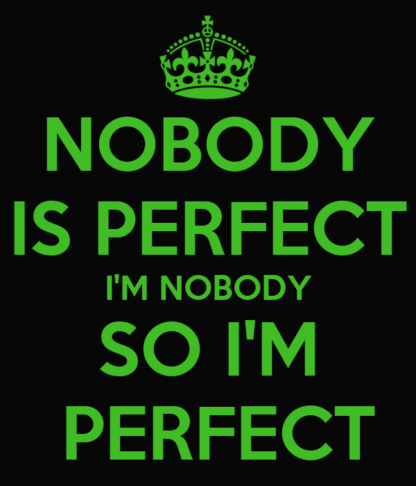 NOBODY IS PERFECT I'M NOBODY SO I'M  PERFECT