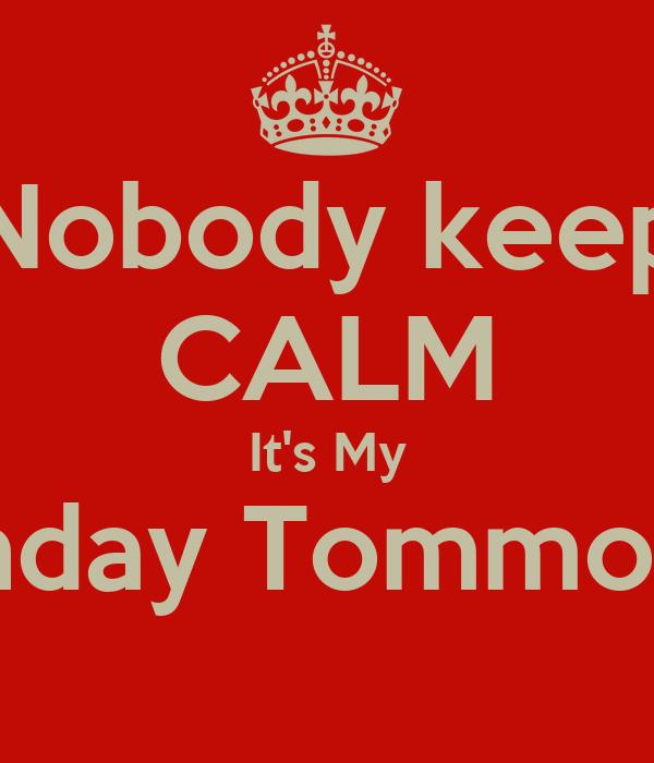 Nobody keep CALM It's My Birthday Tommorow!