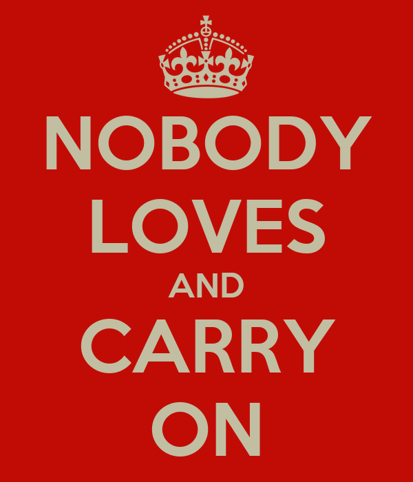 NOBODY LOVES AND CARRY ON