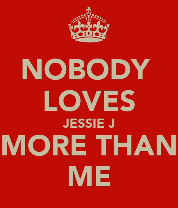 NOBODY  LOVES JESSIE J MORE THAN ME