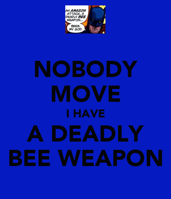 NOBODY MOVE I HAVE A DEADLY BEE WEAPON
