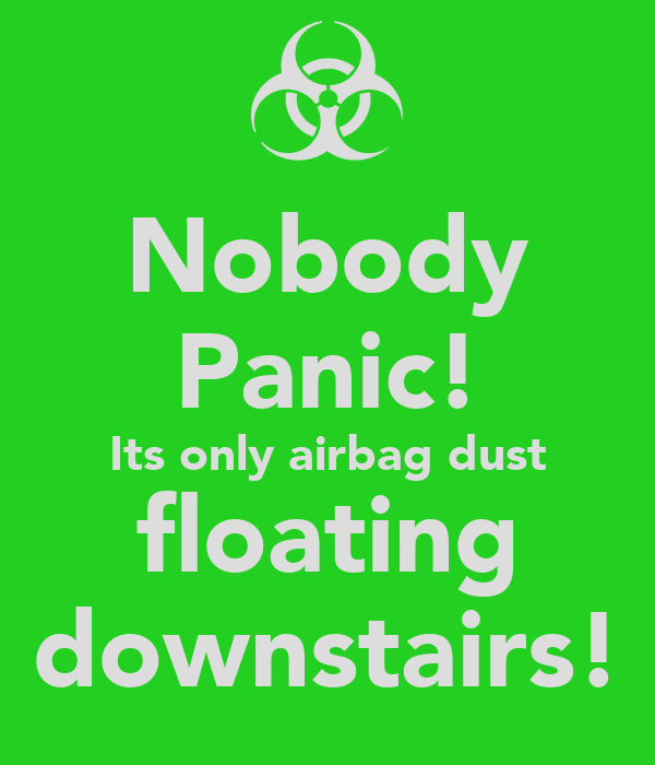 Nobody Panic! Its only airbag dust floating downstairs!