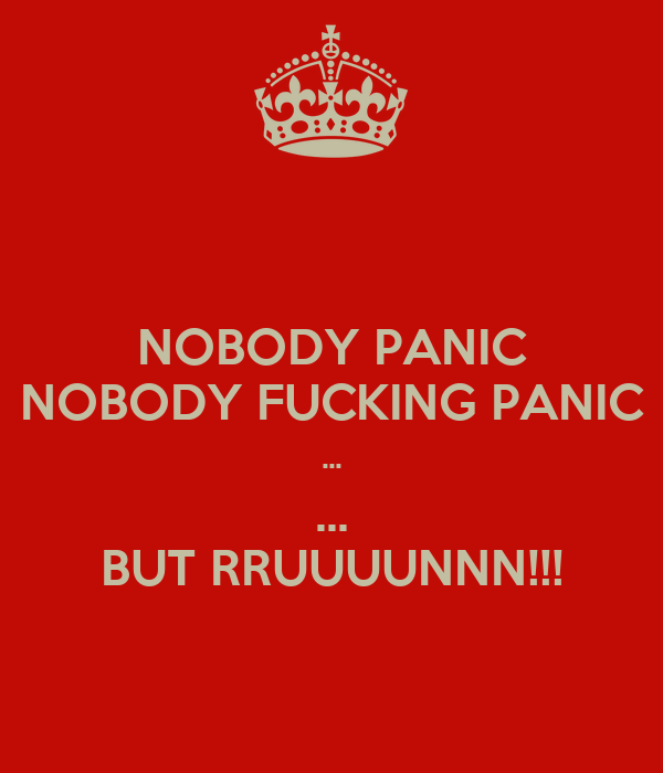 NOBODY PANIC NOBODY FUCKING PANIC ... ... BUT RRUUUUNNN!!!