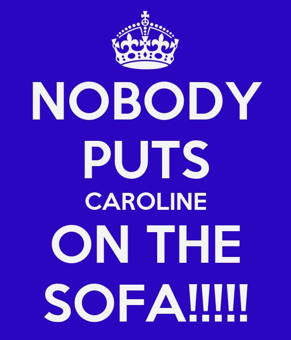 NOBODY PUTS CAROLINE ON THE SOFA!!!!!