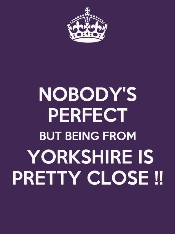 NOBODY'S PERFECT BUT BEING FROM  YORKSHIRE IS PRETTY CLOSE !!