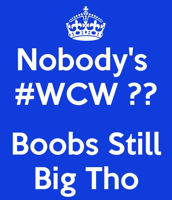 Nobody's  #WCW ??  Boobs Still Big Tho