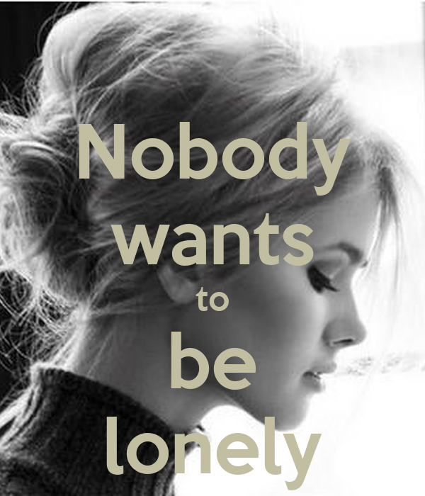 Nobody wants to be lonely