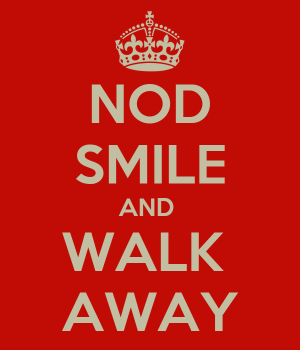 NOD SMILE AND  WALK  AWAY