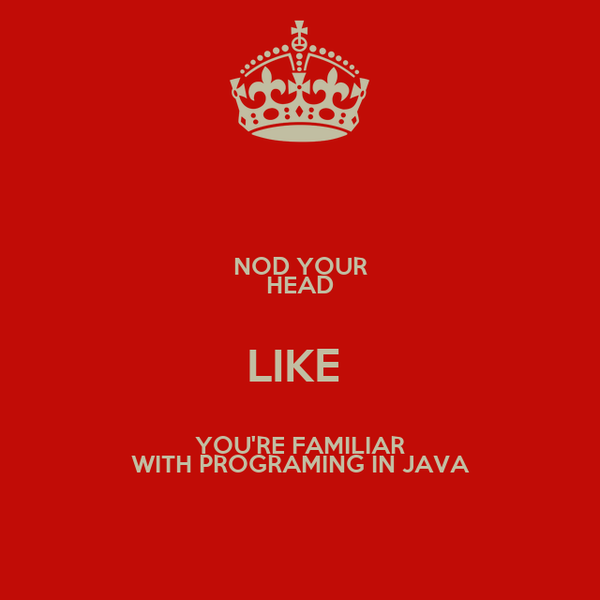 NOD YOUR HEAD LIKE  YOU'RE FAMILIAR WITH PROGRAMING IN JAVA