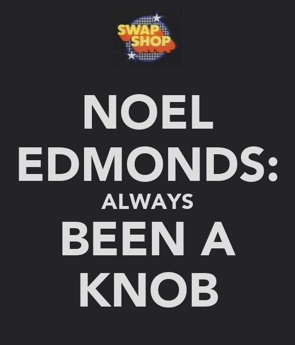 NOEL EDMONDS: ALWAYS BEEN A KNOB