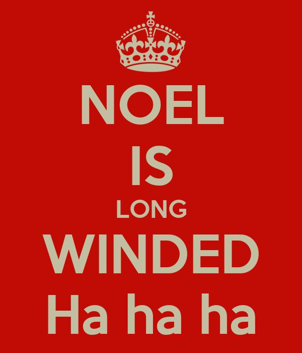 NOEL IS LONG WINDED Ha ha ha