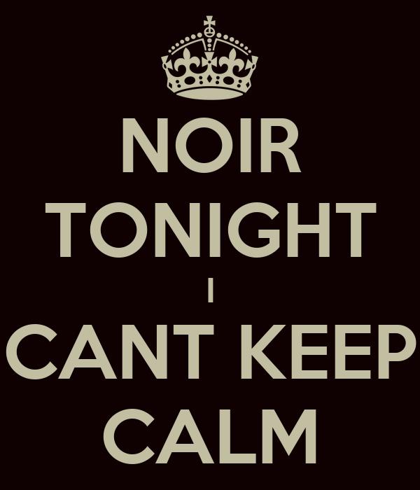 NOIR TONIGHT I CANT KEEP CALM