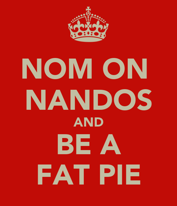NOM ON  NANDOS AND BE A FAT PIE