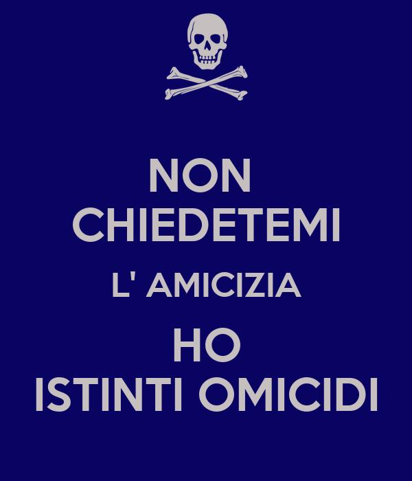 NON  CHIEDETEMI L' AMICIZIA HO ISTINTI OMICIDI