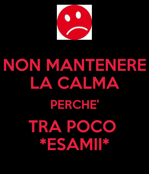 NON MANTENERE LA CALMA PERCHE' TRA POCO  *ESAMII*