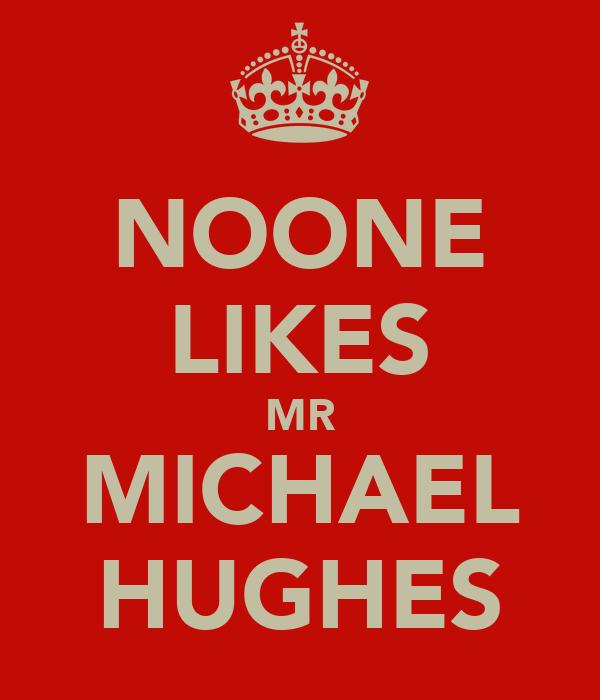 NOONE LIKES MR MICHAEL HUGHES